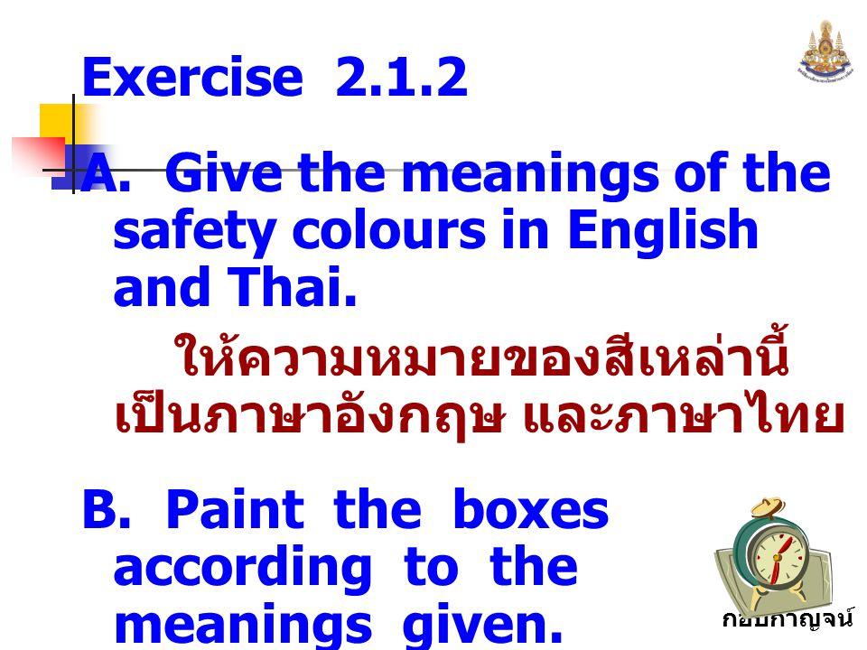 กอบกาญจน์ สุทธิสม Exercise 2.1.2 A. Give the meanings of the safety colours in English and Thai. ให้ความหมายของสีเหล่านี้ เป็นภาษาอังกฤษ และภาษาไทย B.