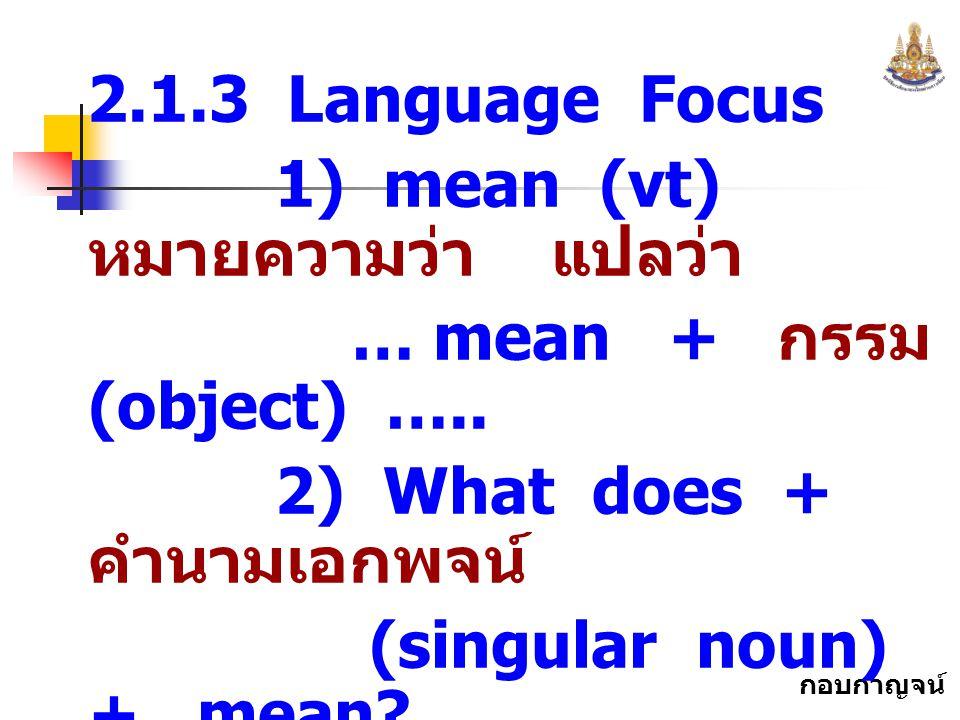 กอบกาญจน์ สุทธิสม 2.1.3 Language Focus 1) mean (vt) หมายความว่า แปลว่า … mean + กรรม (object) ….. 2) What does + คำนามเอกพจน์ (singular noun) + mean?