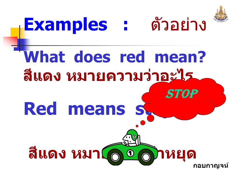 กอบกาญจน์ สุทธิสม Examples : ตัวอย่าง What does red mean? สีแดง หมายความว่าอะไร Red means stop. สีแดง หมายความว่าหยุด Stop