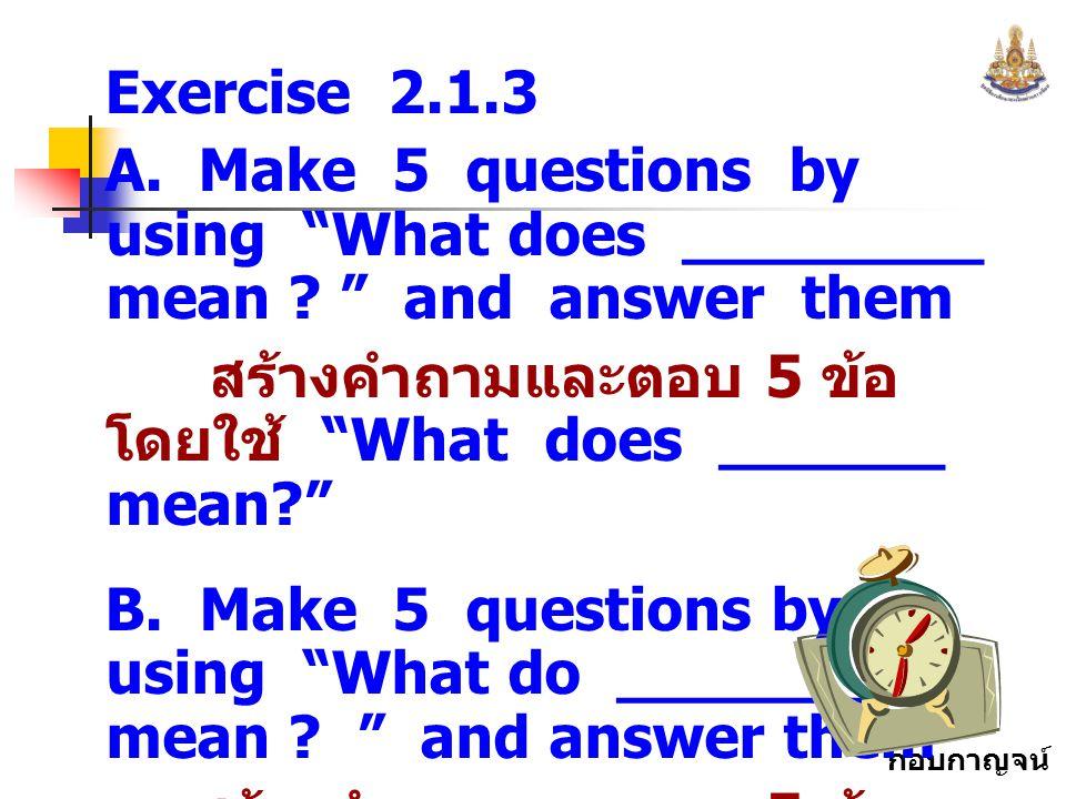 """กอบกาญจน์ สุทธิสม Exercise 2.1.3 A. Make 5 questions by using """"What does ________ mean ? """" and answer them สร้างคำถามและตอบ 5 ข้อ โดยใช้ """"What does __"""