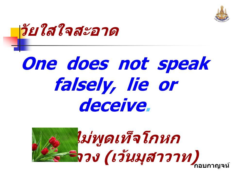 กอบกาญจน์ สุทธิสม วัยใสใจสะอาด One does not speak falsely, lie or deceive. ไม่พูดเท็จโกหก หลอกลวง ( เว้นมุสาวาท ) จาก..... ธรรมนูญ ชีวิต