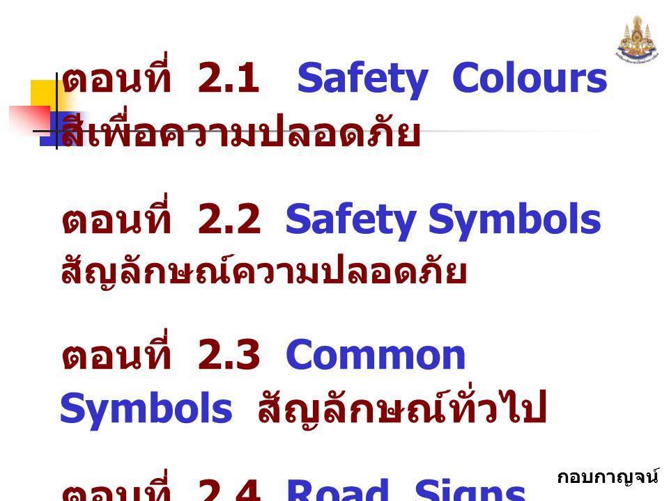 กอบกาญจน์ สุทธิสม ตอนที่ 2.1 Safety Colours สีเพื่อความปลอดภัย ตอนที่ 2.2 Safety Symbols สัญลักษณ์ความปลอดภัย ตอนที่ 2.3 Common Symbols สัญลักษณ์ทั่วไ