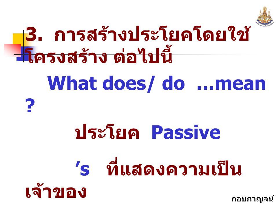 กอบกาญจน์ สุทธิสม 3. การสร้างประโยคโดยใช้ โครงสร้าง ต่อไปนี้ What does/ do …mean ? ประโยค Passive 's ที่แสดงความเป็น เจ้าของ ประโยค Present continuous