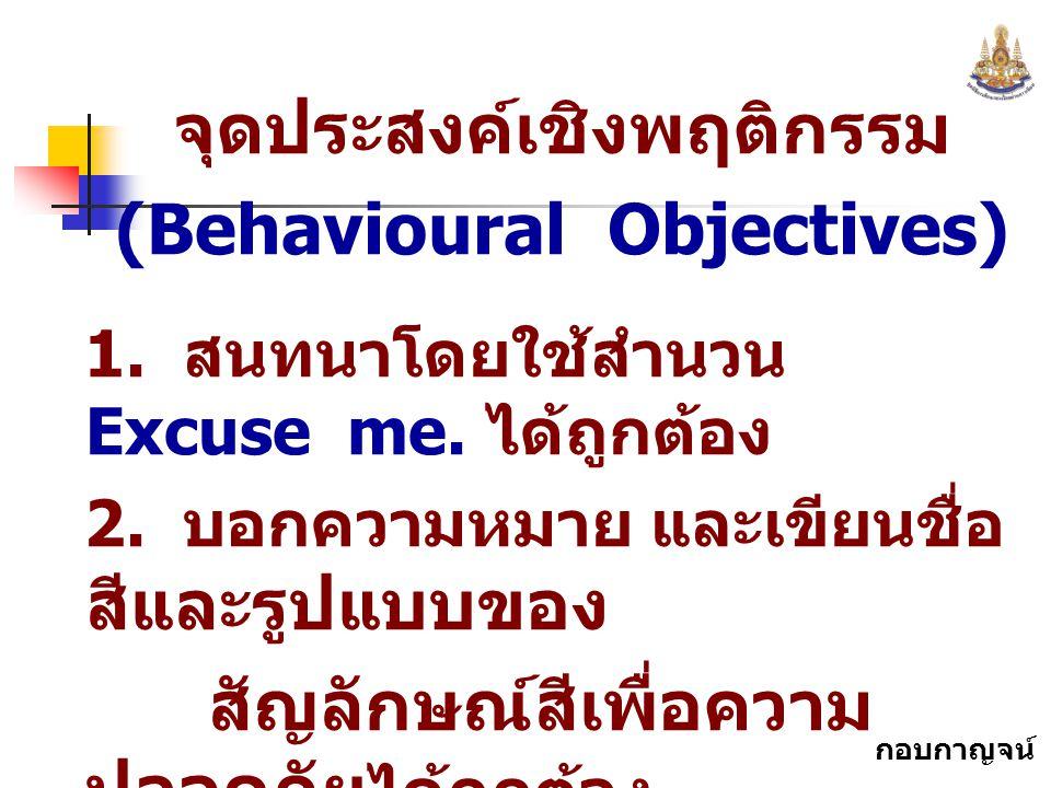 กอบกาญจน์ สุทธิสม จุดประสงค์เชิงพฤติกรรม (Behavioural Objectives) 1. สนทนาโดยใช้สำนวน Excuse me. ได้ถูกต้อง 2. บอกความหมาย และเขียนชื่อ สีและรูปแบบของ