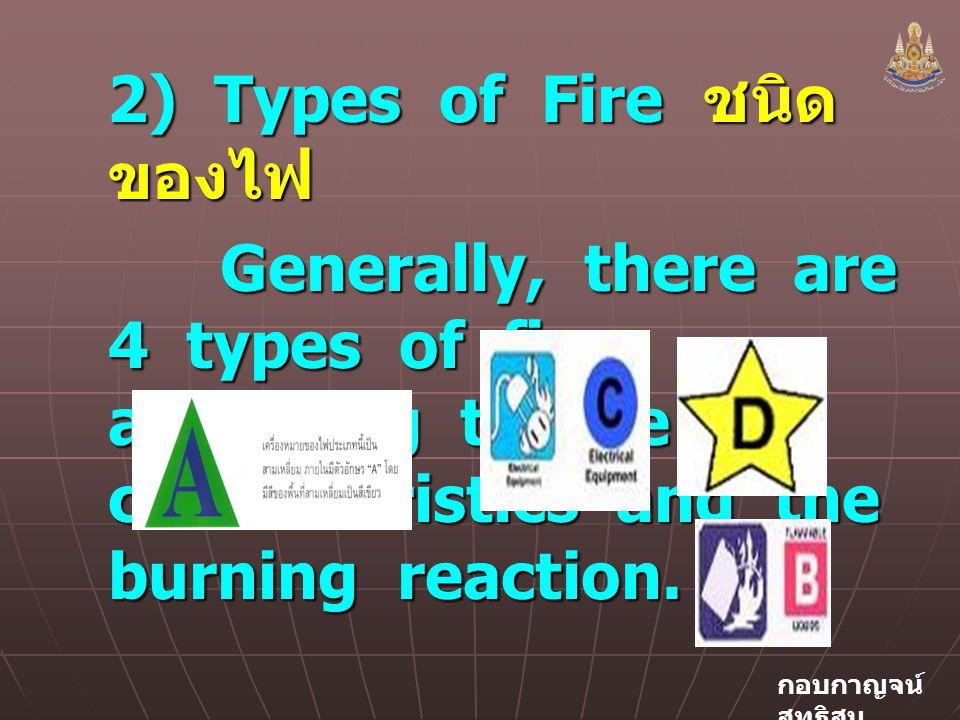 กอบกาญจน์ สุทธิสม 2) Types of Fire ชนิด ของไฟ Generally, there are 4 types of fire according to the characteristics and the burning reaction.