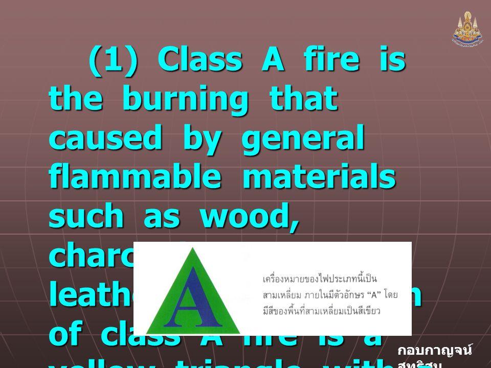 กอบกาญจน์ สุทธิสม (1) Class A fire is the burning that caused by general flammable materials such as wood, charcoal, paper, leather, etc.