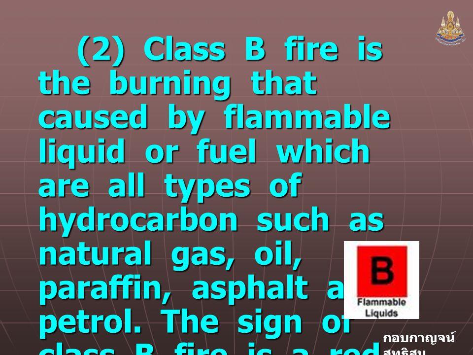 กอบกาญจน์ สุทธิสม (2) Class B fire is the burning that caused by flammable liquid or fuel which are all types of hydrocarbon such as natural gas, oil, paraffin, asphalt and petrol.