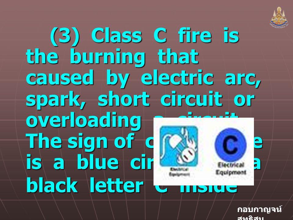 กอบกาญจน์ สุทธิสม (3) Class C fire is the burning that caused by electric arc, spark, short circuit or overloading a circuit.