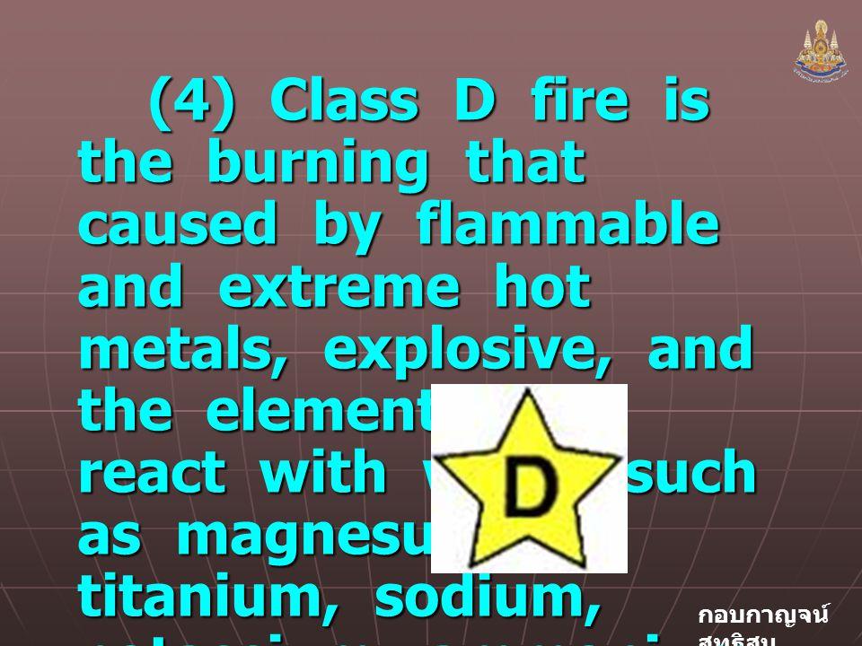 กอบกาญจน์ สุทธิสม (4) Class D fire is the burning that caused by flammable and extreme hot metals, explosive, and the elements that react with water such as magnesuim, titanium, sodium, potassium, ammonium nitrate etc.
