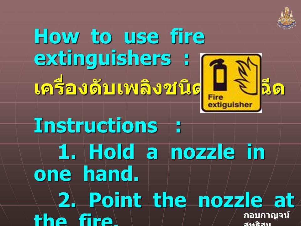 กอบกาญจน์ สุทธิสม How to use fire extinguishers : เครื่องดับเพลิงชนิดที่มีหัวฉีด Instructions : 1.