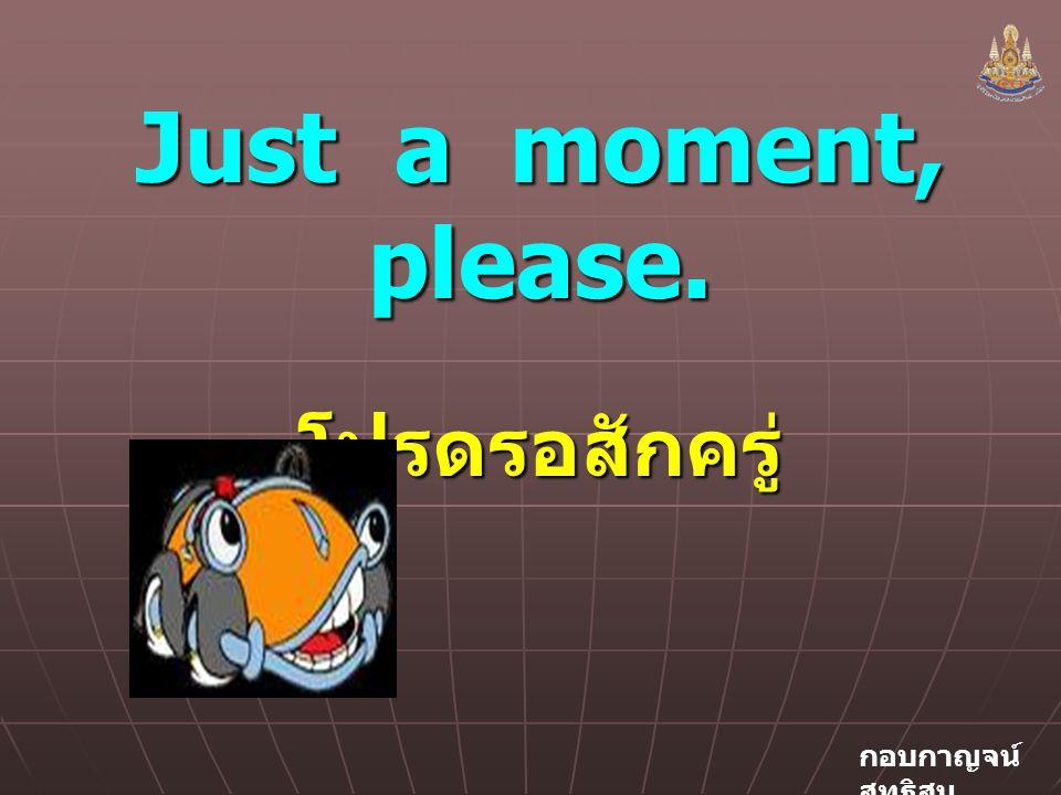 กอบกาญจน์ สุทธิสม Just a moment, please. โปรดรอสักครู่