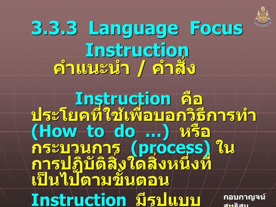 กอบกาญจน์ สุทธิสม 3.3.3 Language Focus Instruction คำแนะนำ / คำสั่ง Instruction คำแนะนำ / คำสั่ง Instruction คือ ประโยคที่ใช้เพื่อบอกวิธีการทำ (How to do …) หรือ กระบวนการ (process) ใน การปฏิบัติสิ่งใดสิ่งหนึ่งที่ เป็นไปตามขั้นตอน Instruction คือ ประโยคที่ใช้เพื่อบอกวิธีการทำ (How to do …) หรือ กระบวนการ (process) ใน การปฏิบัติสิ่งใดสิ่งหนึ่งที่ เป็นไปตามขั้นตอน Instruction มีรูปแบบ ประโยคเหมือนประโยคคำสั่ง (Imperative) คือ ขึ้นต้น ด้วยกริยารูป infinitive