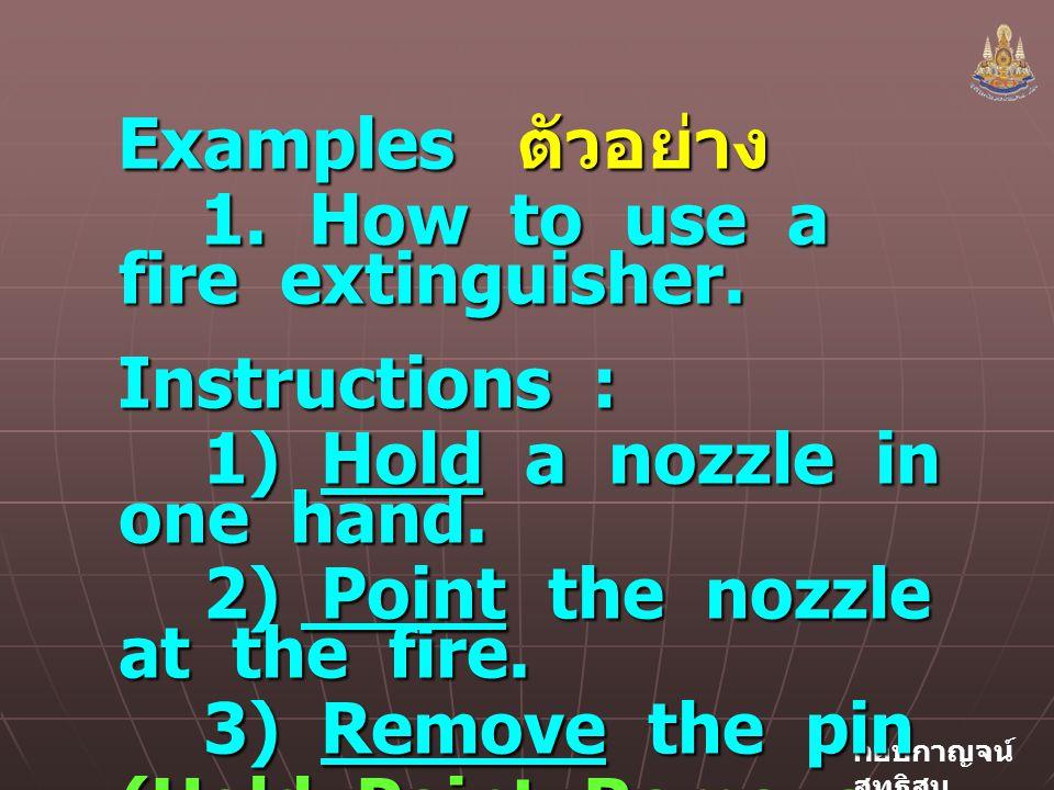 กอบกาญจน์ สุทธิสม Examples ตัวอย่าง 1.How to use a fire extinguisher.