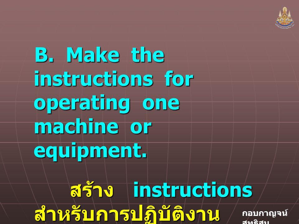 กอบกาญจน์ สุทธิสม B.Make the instructions for operating one machine or equipment.