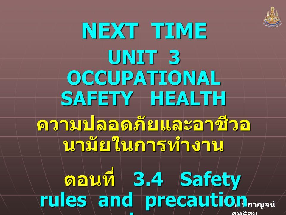 กอบกาญจน์ สุทธิสม NEXT TIME UNIT 3 OCCUPATIONAL SAFETY HEALTH ความปลอดภัยและอาชีวอ นามัยในการทำงาน ตอนที่ 3.4 Safety rules and precaution signs ตอนที่ 3.4 Safety rules and precaution signs กฏความปลอดภัยและ ป้ายคำเตือน กฏความปลอดภัยและ ป้ายคำเตือน