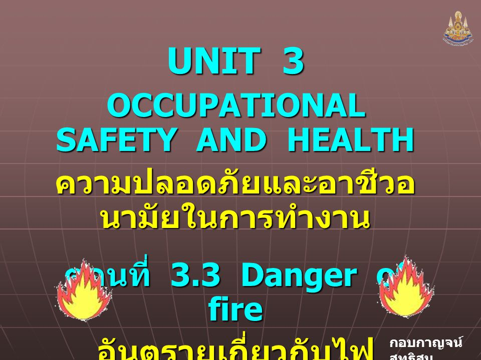 กอบกาญจน์ สุทธิสม UNIT 3 OCCUPATIONAL SAFETY AND HEALTH ความปลอดภัยและอาชีวอ นามัยในการทำงาน ตอนที่ 3.3 Danger of fire อันตรายเกี่ยวกับไฟ