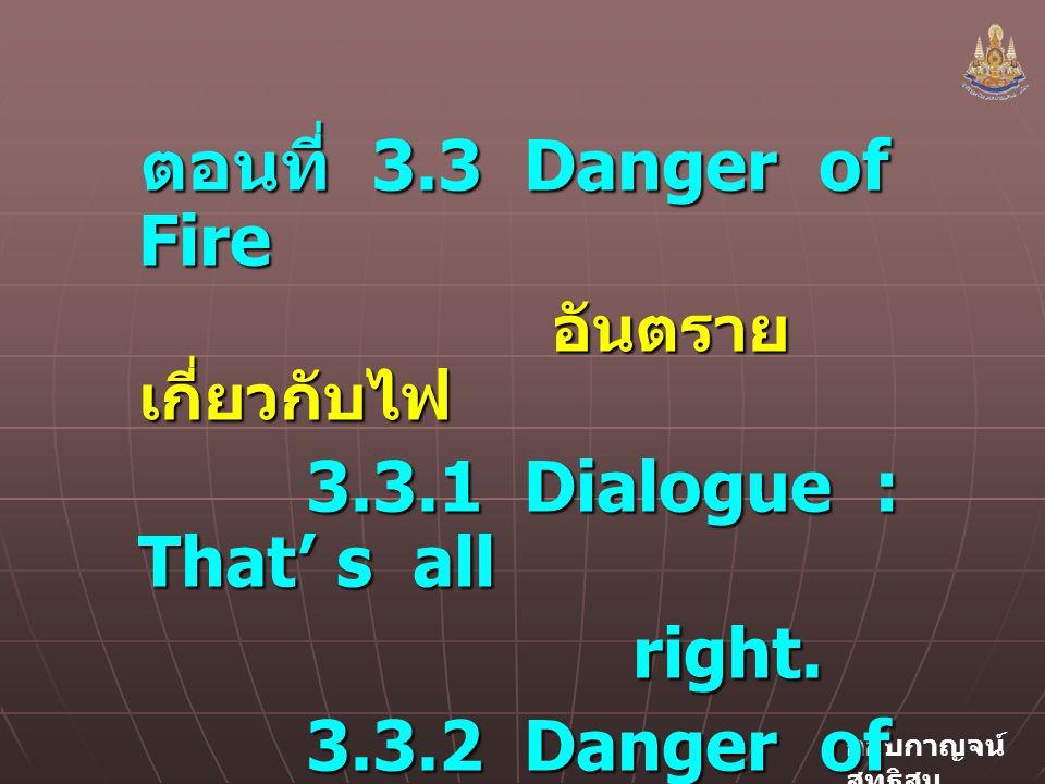 กอบกาญจน์ สุทธิสม ตอนที่ 3.3 Danger of Fire อันตราย เกี่ยวกับไฟ อันตราย เกี่ยวกับไฟ 3.3.1 Dialogue : That' s all right.