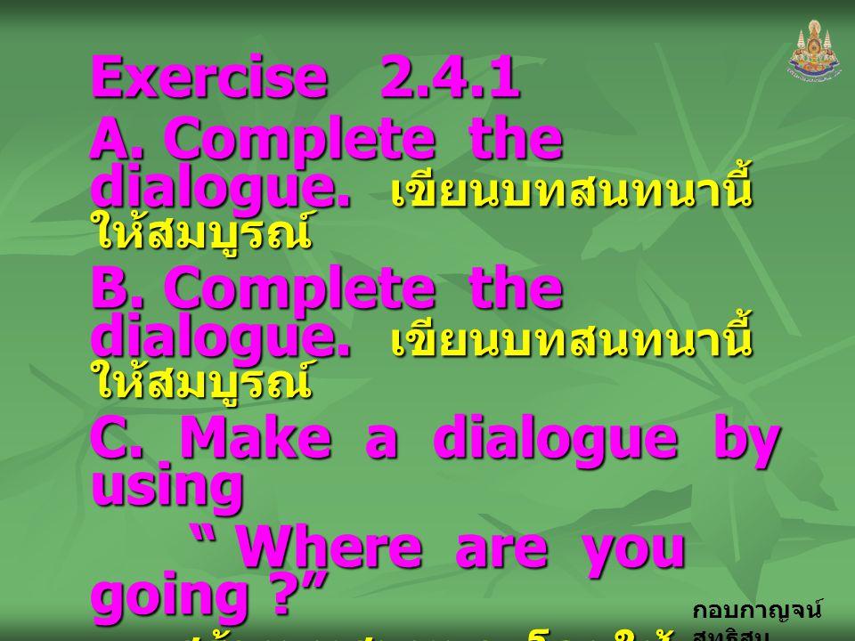 กอบกาญจน์ สุทธิสม Exercise 2.4.1 A. Complete the dialogue. เขียนบทสนทนานี้ ให้สมบูรณ์ B. Complete the dialogue. เขียนบทสนทนานี้ ให้สมบูรณ์ C. Make a d