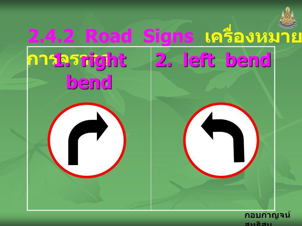 กอบกาญจน์ สุทธิสม 2.4.2 Road Signs เครื่องหมาย การจราจร 1. right bend 2. left bend