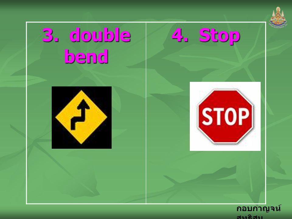 กอบกาญจน์ สุทธิสม 3. double bend 4. Stop