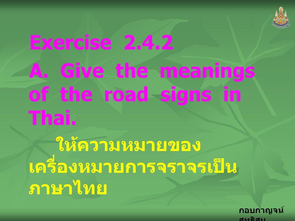 กอบกาญจน์ สุทธิสม Exercise 2.4.2 A. Give the meanings of the road signs in Thai. ให้ความหมายของ เครื่องหมายการจราจรเป็น ภาษาไทย
