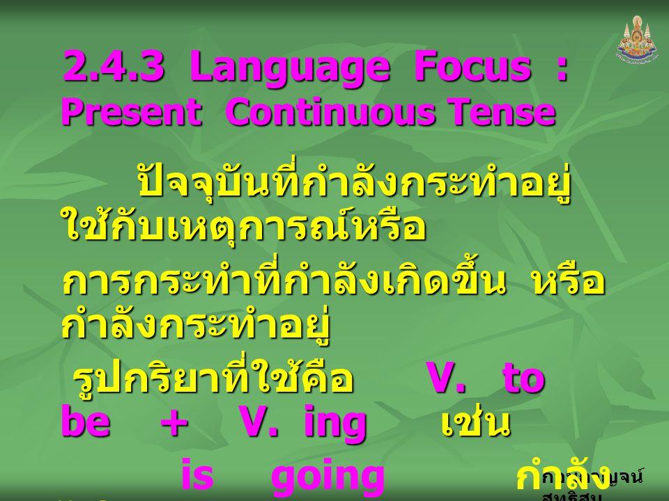 กอบกาญจน์ สุทธิสม 2.4.3 Language Focus : Present Continuous Tense ปัจจุบันที่กำลังกระทำอยู่ ใช้กับเหตุการณ์หรือ ปัจจุบันที่กำลังกระทำอยู่ ใช้กับเหตุกา