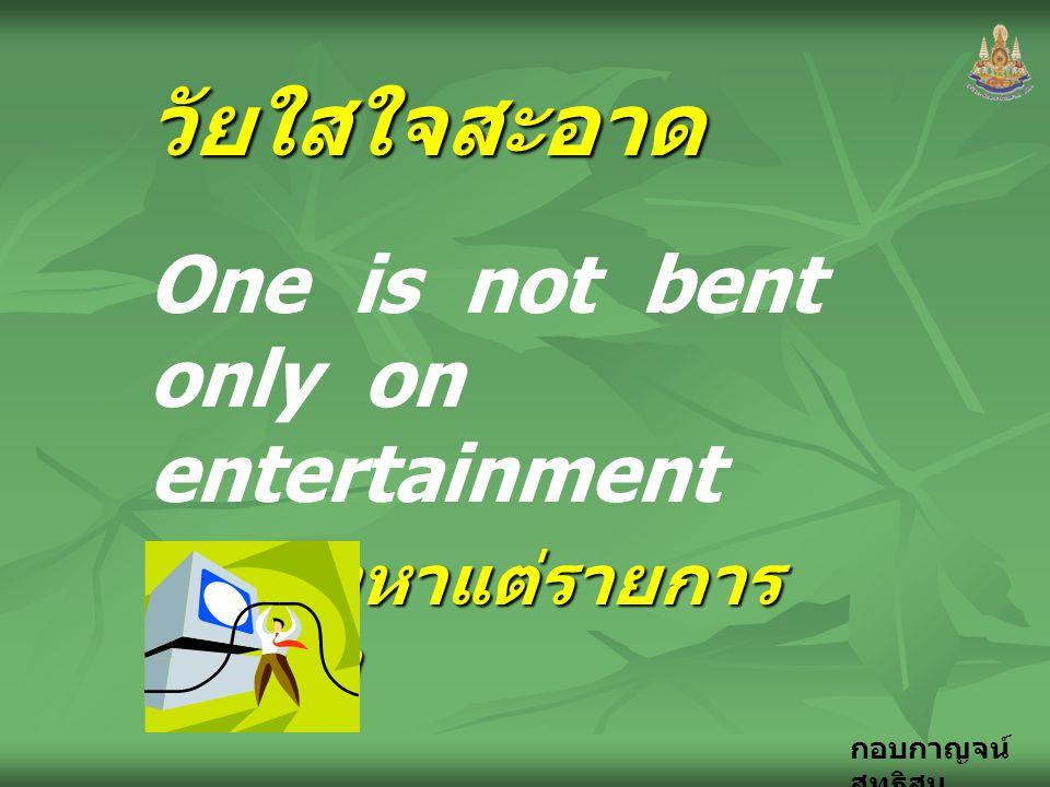 กอบกาญจน์ สุทธิสมวัยใสใจสะอาด One is not bent only on entertainment ไม่จ้องหาแต่รายการ บันเทิง จากธรรมนูญ ชีวิต