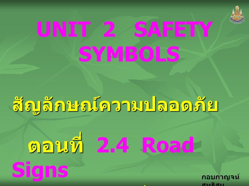 กอบกาญจน์ สุทธิสม UNIT 2 SAFETY SYMBOLS สัญลักษณ์ความปลอดภัย ตอนที่ ตอนที่ 2.4 Road Signs เครื่องหมาย การจราจร เครื่องหมาย การจราจร