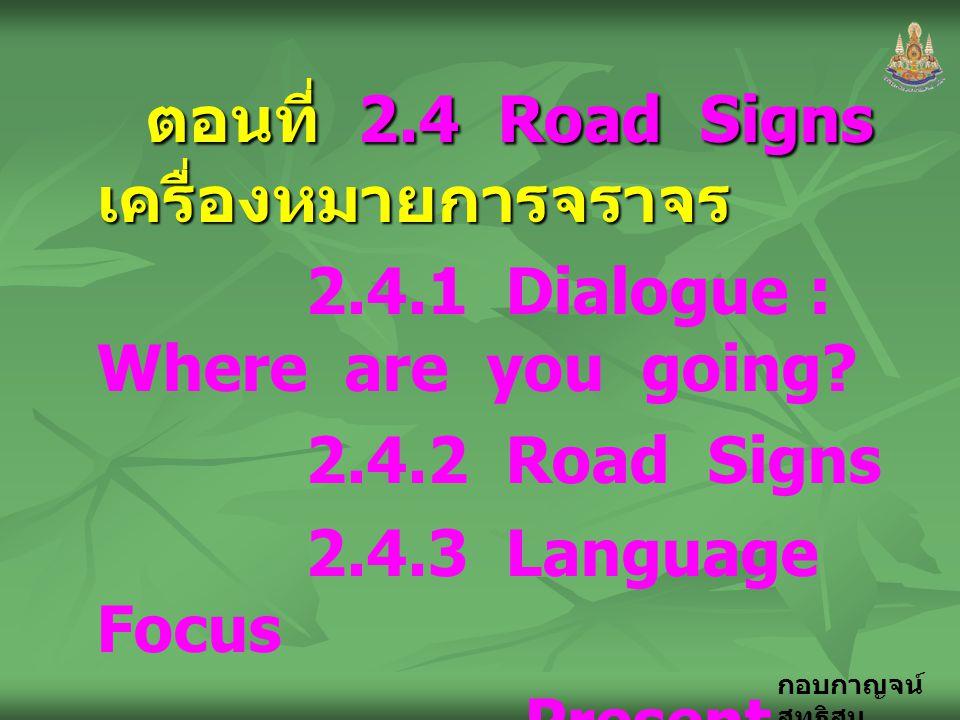 กอบกาญจน์ สุทธิสม ตอนที่ 2.4 Road Signs เครื่องหมายการจราจร ตอนที่ 2.4 Road Signs เครื่องหมายการจราจร 2.4.1 Dialogue : Where are you going? 2.4.2 Road