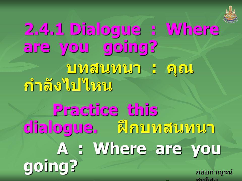 กอบกาญจน์ สุทธิสม 2.4.1 Dialogue : Where are you going? บทสนทนา : คุณ กำลังไปไหน บทสนทนา : คุณ กำลังไปไหน Practice this dialogue. ฝึกบทสนทนา Practice
