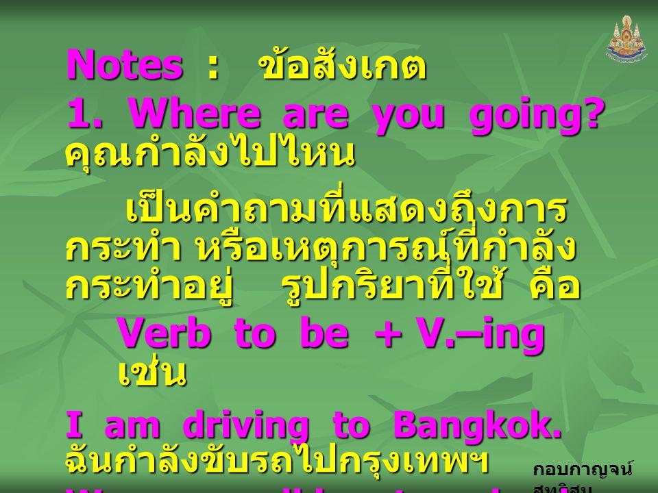กอบกาญจน์ สุทธิสม Notes : ข้อสังเกต 1. Where are you going? คุณกำลังไปไหน เป็นคำถามที่แสดงถึงการ กระทำ หรือเหตุการณ์ที่กำลัง กระทำอยู่ รูปกริยาที่ใช้