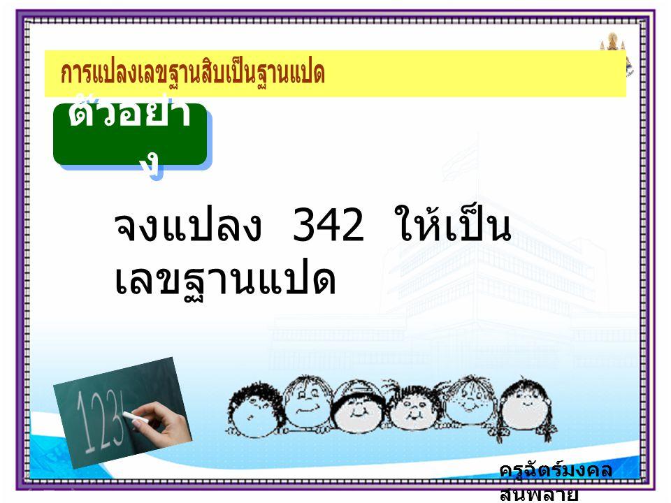 ครูฉัตร์มงคล สนพลาย ตัวอย่า ง จงแปลง 342 ให้เป็น เลขฐานแปด