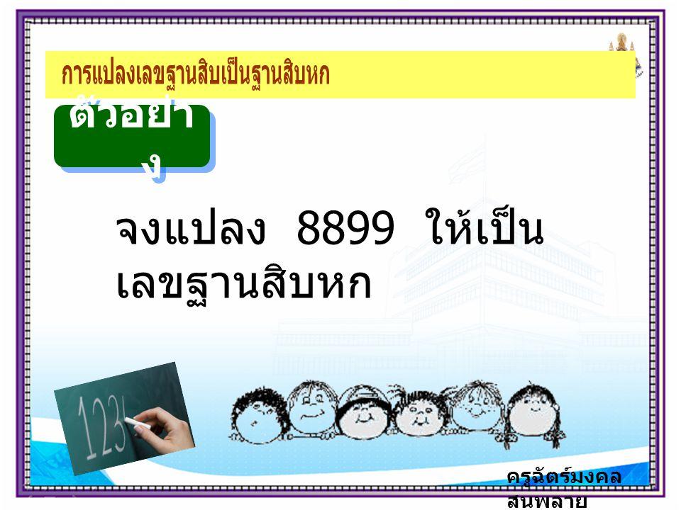 ครูฉัตร์มงคล สนพลาย ตัวอย่า ง จงแปลง 8899 ให้เป็น เลขฐานสิบหก