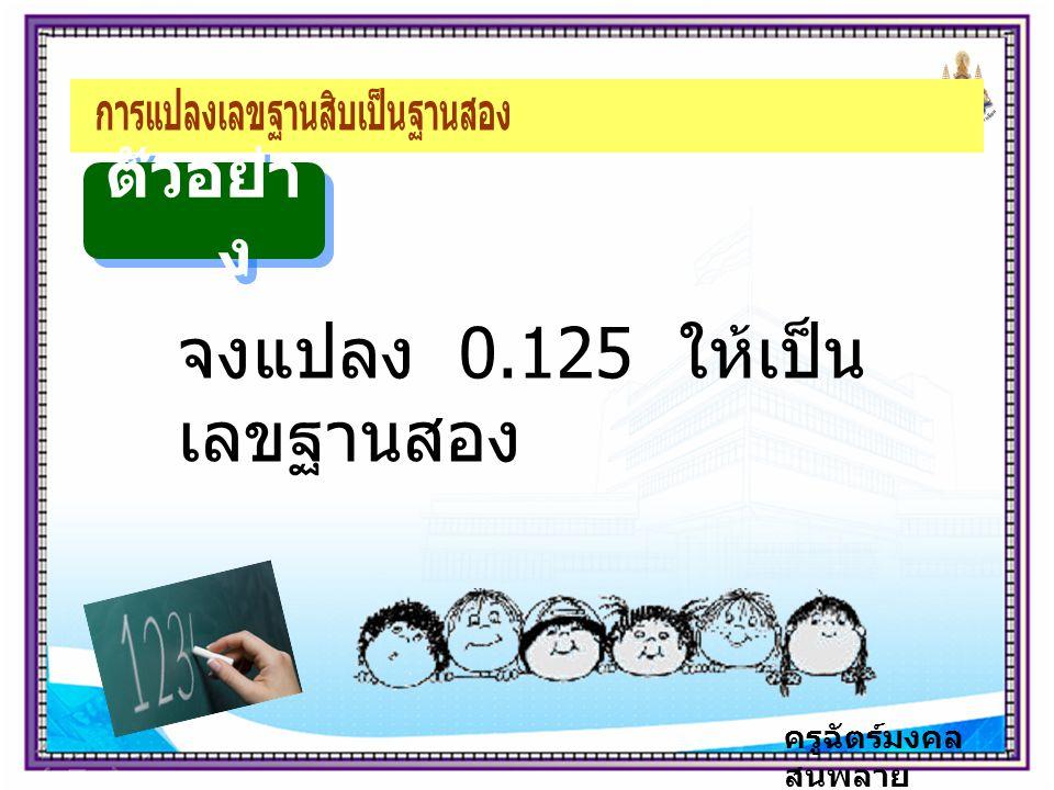 ครูฉัตร์มงคล สนพลาย ตัวอย่า ง จงแปลง 0.125 ให้เป็น เลขฐานสอง