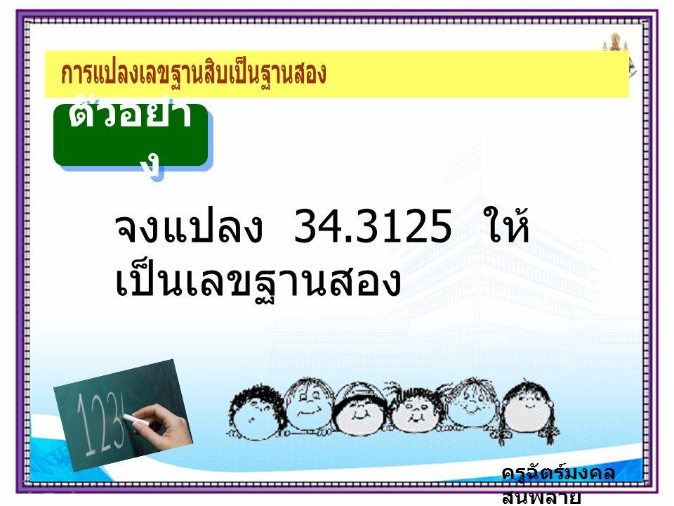 ครูฉัตร์มงคล สนพลาย ตัวอย่า ง จงแปลง 34.3125 ให้ เป็นเลขฐานสอง