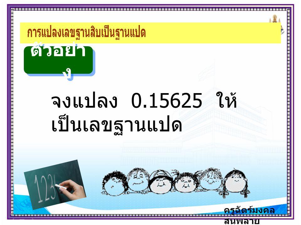 ครูฉัตร์มงคล สนพลาย ตัวอย่า ง จงแปลง 0.15625 ให้ เป็นเลขฐานแปด