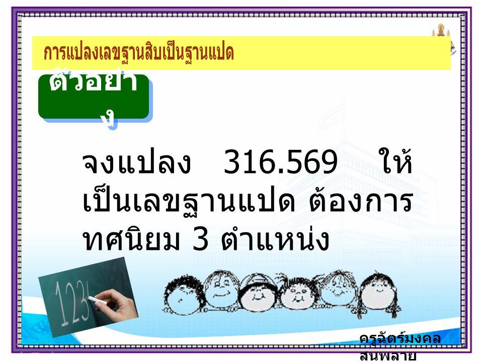 ครูฉัตร์มงคล สนพลาย ตัวอย่า ง จงแปลง 316.569 ให้ เป็นเลขฐานแปด ต้องการ ทศนิยม 3 ตำแหน่ง