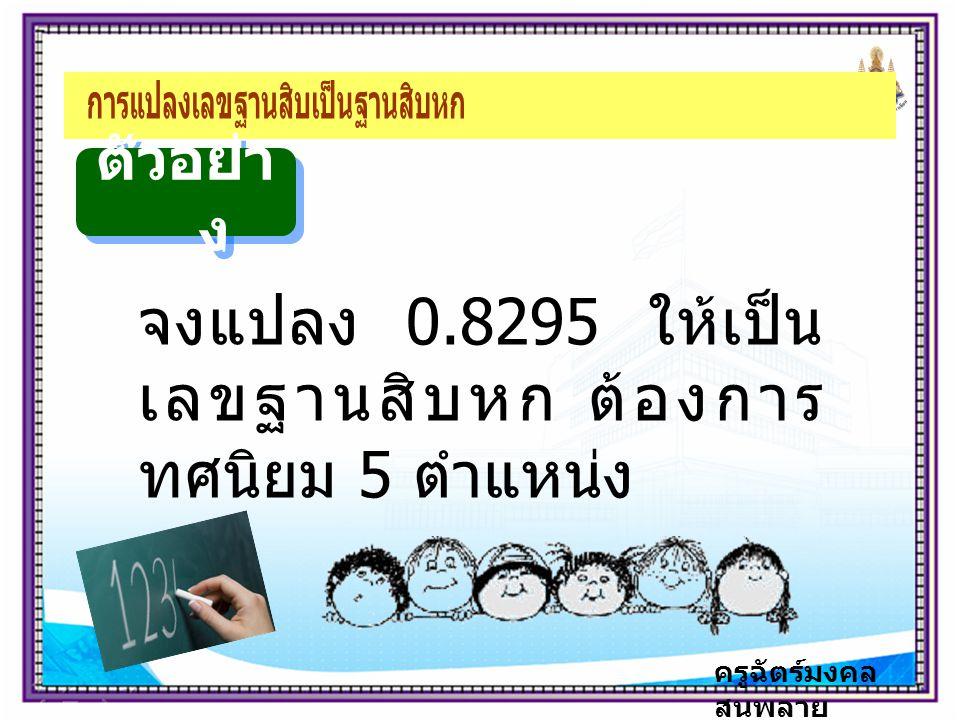 ครูฉัตร์มงคล สนพลาย ตัวอย่า ง จงแปลง 0.8295 ให้เป็น เลขฐานสิบหก ต้องการ ทศนิยม 5 ตำแหน่ง
