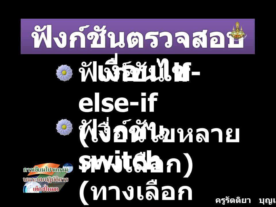 ครูรัตติยา บุญเกิด ฟังก์ชัน if- else-if ( เงื่อนไขหลาย ทางเลือก ) ฟังก์ชัน switch ( ทางเลือก หลายทาง )