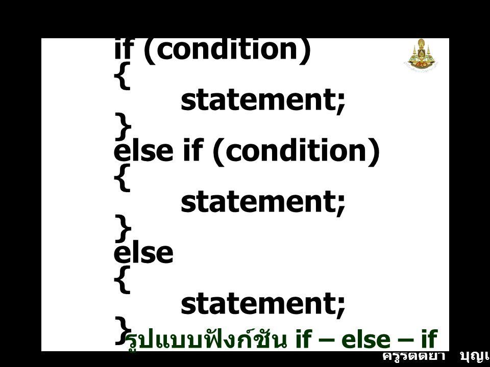 ครูรัตติยา บุญเกิด if (condition) { statement; } else if (condition) { statement; } else { statement; } รูปแบบฟังก์ชัน if – else – if