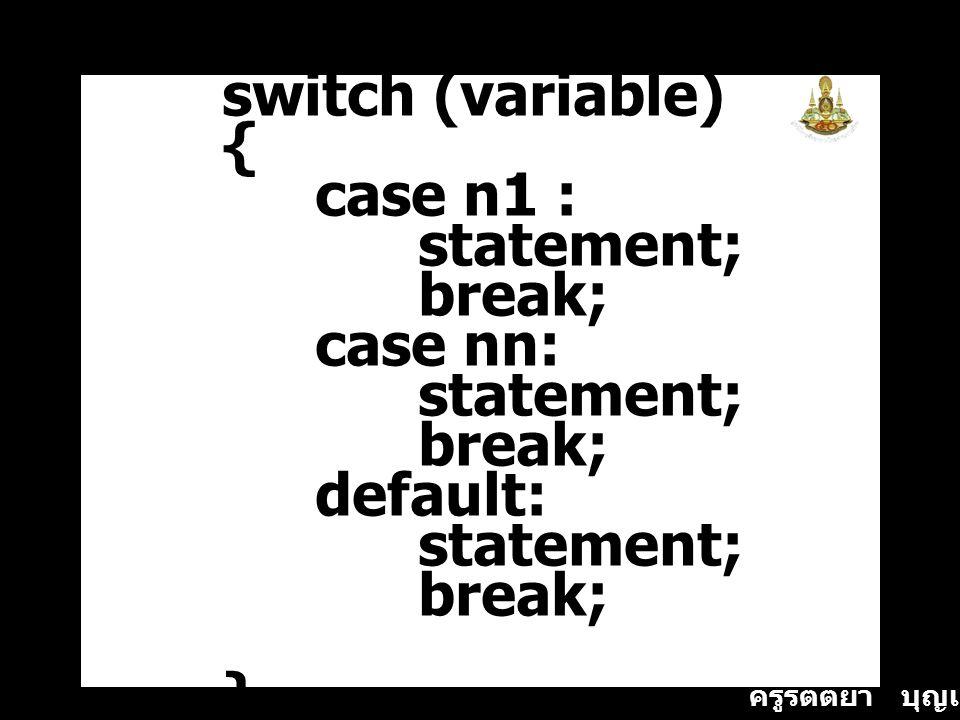 ครูรัตติยา บุญเกิด switch (variable) { case n1 : statement; break; case nn: statement; break; default: statement; break; }