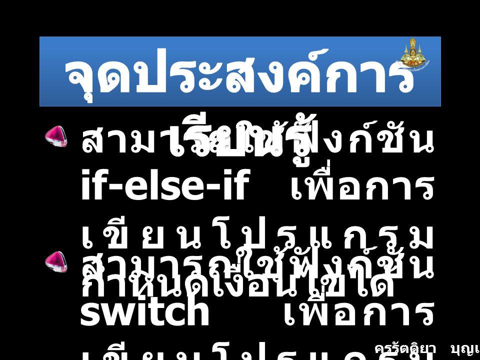 สามารถใช้ฟังก์ชัน if-else-if เพื่อการ เขียนโปรแกรม กำหนดเงื่อนไขได้ สามารถใช้ฟังก์ชัน switch เพื่อการ เขียนโปรแกรม กำหนดเงื่อนไขได้