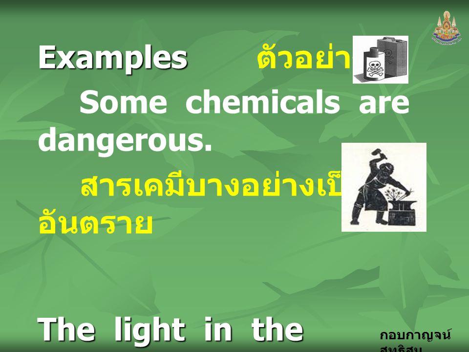 กอบกาญจน์ สุทธิสม Examples Examples ตัวอย่าง Some chemicals are dangerous. สารเคมีบางอย่างเป็น อันตราย The light in the workshop is too dark. แสงสว่าง