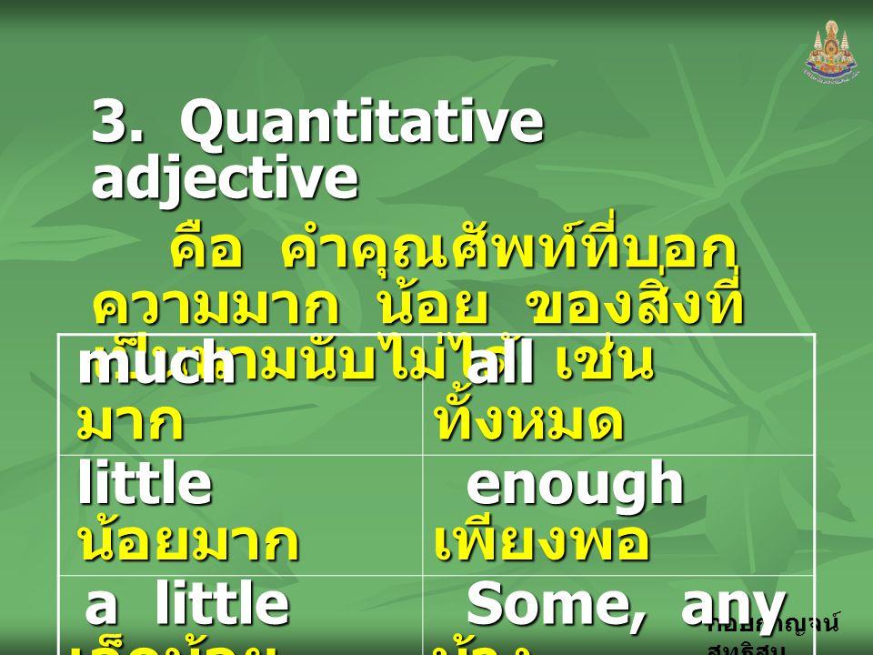 กอบกาญจน์ สุทธิสม 3. Quantitative adjective คือ คำคุณศัพท์ที่บอก ความมาก น้อย ของสิ่งที่ เป็นนามนับไม่ได้ เช่น much มาก all ทั้งหมด all ทั้งหมด little