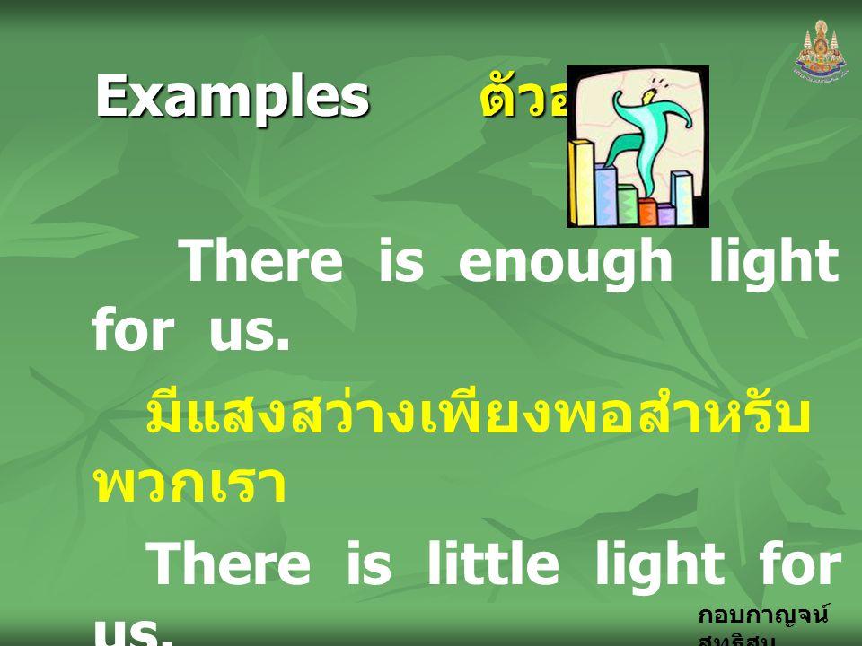 กอบกาญจน์ สุทธิสม Examples ตัวอย่าง There is enough light for us. มีแสงสว่างเพียงพอสำหรับ พวกเรา There is little light for us. มีแสงสว่างน้อยมากสำหรับ