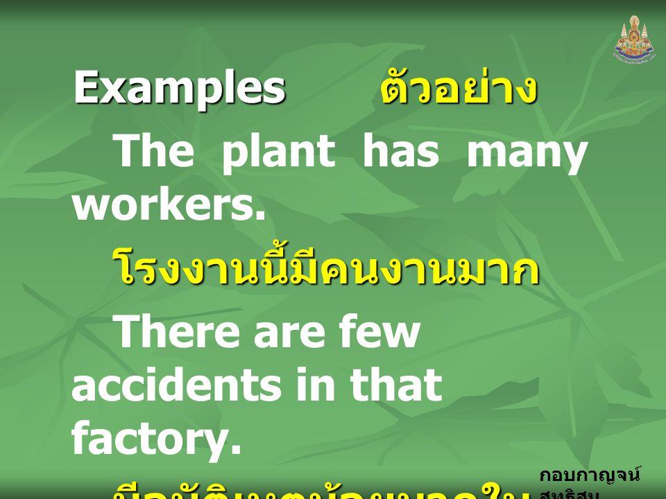 กอบกาญจน์ สุทธิสม Examples ตัวอย่าง The plant has many workers.โรงงานนี้มีคนงานมาก There are few accidents in that factory. มีอุบัติเหตุน้อยมากใน โรงง