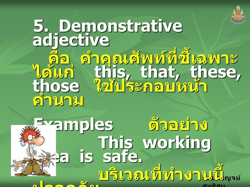 กอบกาญจน์ สุทธิสม 5. Demonstrative adjective คือ คำคุณศัพท์ที่ชี้เฉพาะ ได้แก่ this, that, these, those ใช้ประกอบหน้า คำนาม Examples ตัวอย่าง This work