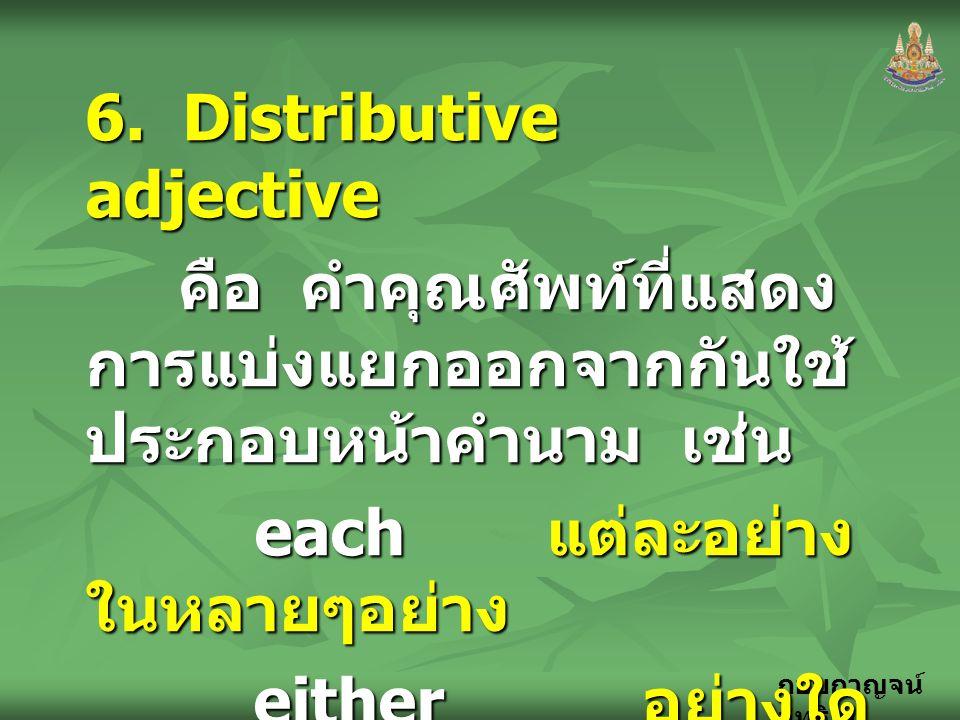 กอบกาญจน์ สุทธิสม 6. Distributive adjective คือ คำคุณศัพท์ที่แสดง การแบ่งแยกออกจากกันใช้ ประกอบหน้าคำนาม เช่น คือ คำคุณศัพท์ที่แสดง การแบ่งแยกออกจากกั