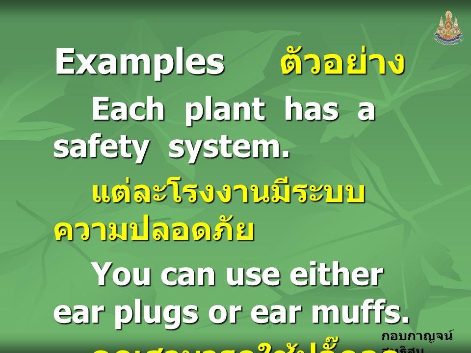 กอบกาญจน์ สุทธิสม Examples ตัวอย่าง Each plant has a safety system. แต่ละโรงงานมีระบบ ความปลอดภัย You can use either ear plugs or ear muffs. คุณสามารถ