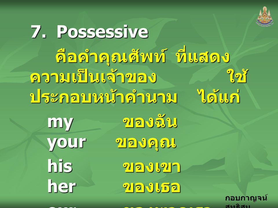 กอบกาญจน์ สุทธิสม 7. Possessive คือคำคุณศัพท์ ที่แสดง ความเป็นเจ้าของ ใช้ ประกอบหน้าคำนาม ได้แก่ คือคำคุณศัพท์ ที่แสดง ความเป็นเจ้าของ ใช้ ประกอบหน้าค